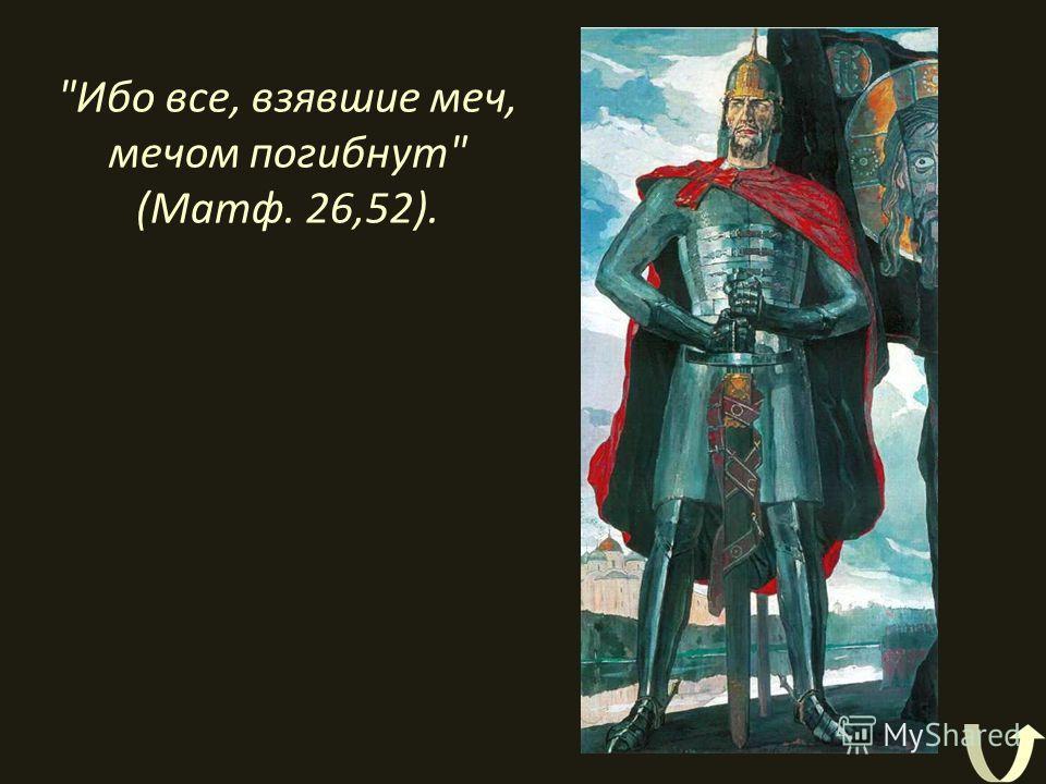 Ибо все, взявшие меч, мечом погибнут (Матф. 26,52).