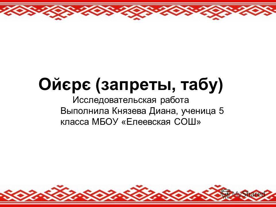 Ойєрє (запреты, табу) Исследовательская работа Выполнила Князева Диана, ученица 5 класса МБОУ «Елеевская СОШ»