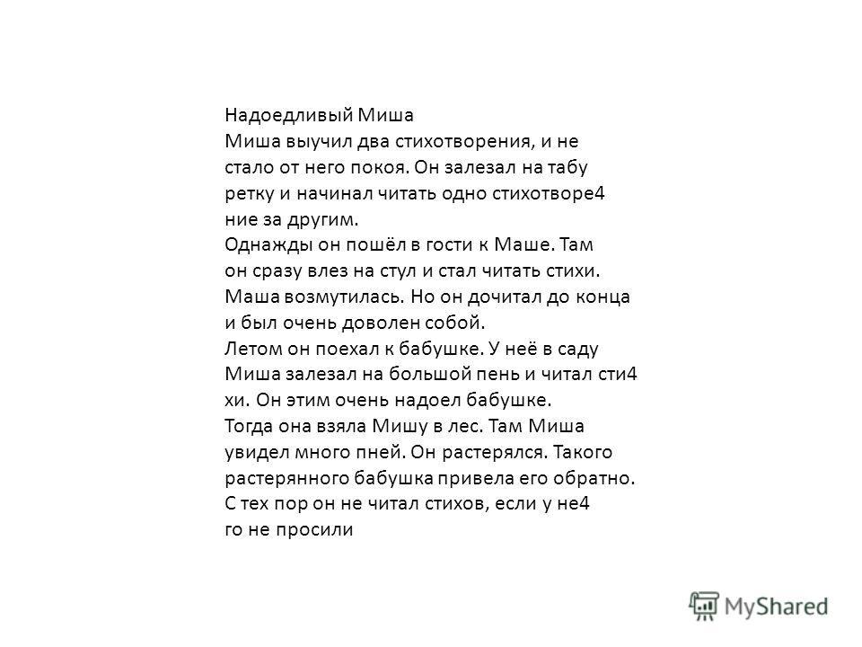 Надоедливый Миша Миша выучил два стихотворения, и не стало от него покоя. Он залезал на табу ретку и начинал читать одно стихотворе 4 ние за другим. Однажды он пошёл в гости к Маше. Там он сразу влез на стул и стал читать стихи. Маша возмутилась. Но