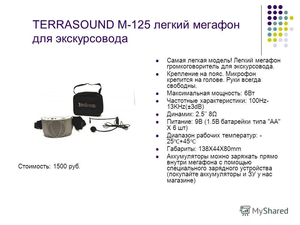 TERRASOUND M-125 легкий мегафон для экскурсовода Стоимость: 1500 руб. Самая легкая модель! Легкий мегафон громкоговоритель для экскурсовода. Крепление на пояс. Микрофон крепится на голове. Руки всегда свободны. Максимальная мощность: 6Вт Частотные ха