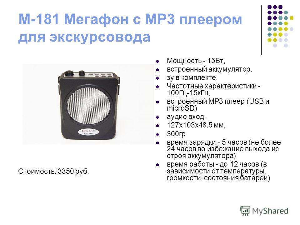 M-181 Мегафон с MP3 плеером для экскурсовода Стоимость: 3350 руб. Мощность - 15Вт, встроенный аккумулятор, зу в комплекте, Частотные характеристики - 100Гц-15 к Гц, встроенный MP3 плеер (USB и microSD) аудио вход, 127 х 103 х 48.5 мм, 300 гр время за
