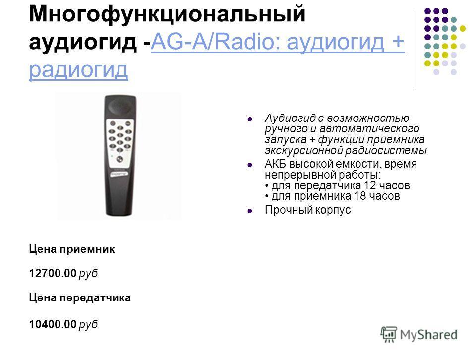 Многофункциональный аудиогид -AG-A/Radio: аудиогид + радиогидAG-A/Radio: аудиогид + радиогид Цена приемник 12700.00 руб Цена передатчика 10400.00 руб Аудиогид с возможностью ручного и автоматического запуска + функции приемника экскурсионной радиосис