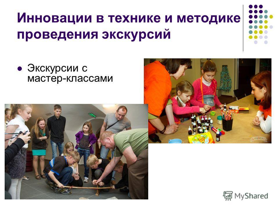 Инновации в технике и методике проведения экскурсий Экскурсии с мастер-классами