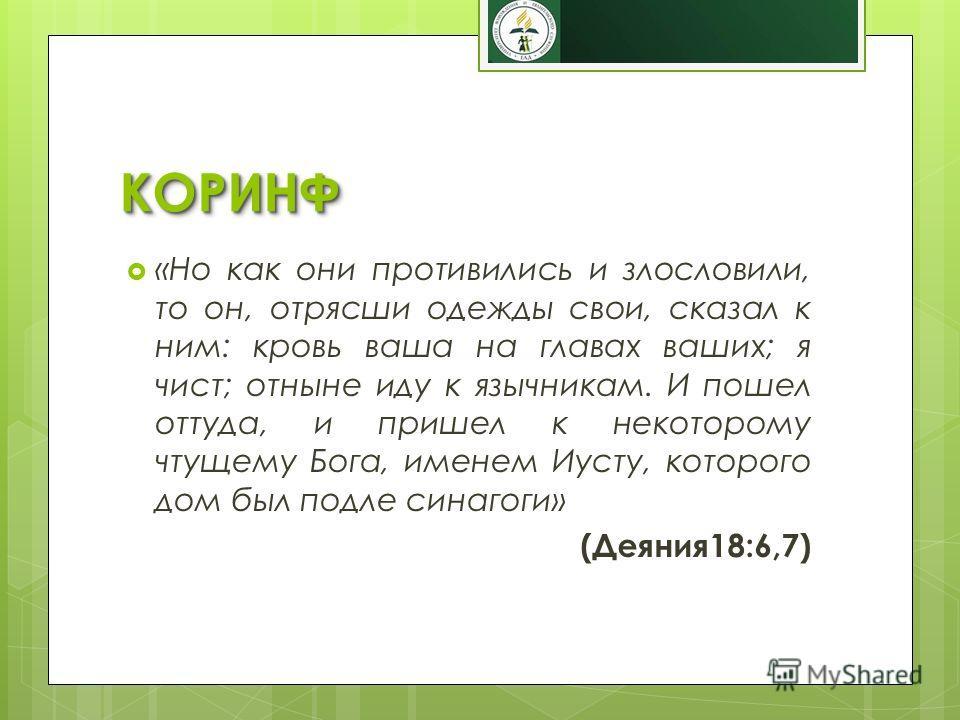 КОРИНФКОРИНФ «Но как они противились и злословили, то он, отрясши одежды свои, сказал к ним: кровь ваша на главах ваших; я чист; отныне иду к язычникам. И пошел оттуда, и пришел к некоторому чтущему Бога, именем Иусту, которого дом был подле синагоги