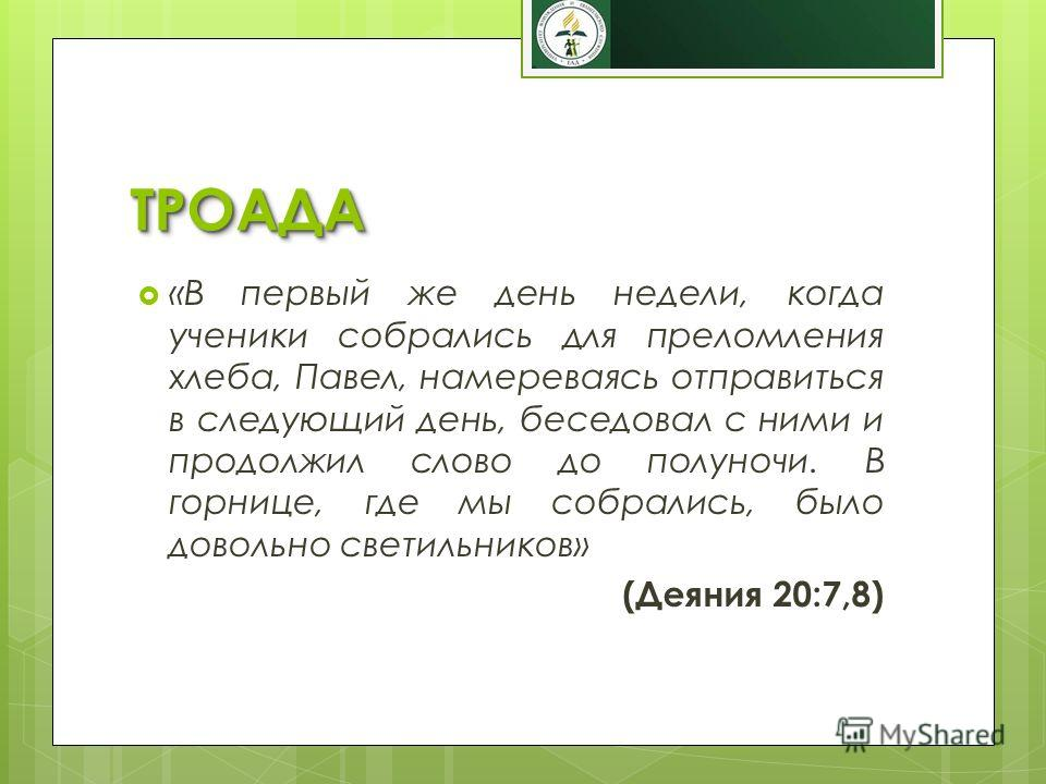 ТРОАДАТРОАДА «В первый же день недели, когда ученики собрались для преломления хлеба, Павел, намереваясь отправиться в следующий день, беседовал с ними и продолжил слово до полуночи. В горнице, где мы собрались, было довольно светильников» (Деяния 20