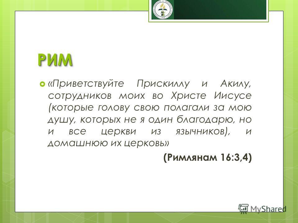 РИМРИМ «Приветствуйте Прискиллу и Акилу, сотрудников моих во Христе Иисусе (которые голову свою полагали за мою душу, которых не я один благодарю, но и все церкви из язычников), и домашнюю их церковь» (Римлянам 16:3,4)