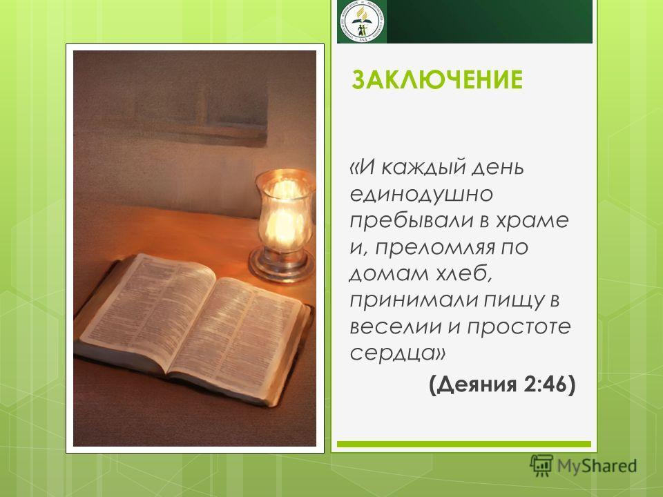 ЗАКЛЮЧЕНИЕ «И каждый день единодушно пребывали в храме и, преломляя по домам хлеб, принимали пищу в веселии и простоте сердца» (Деяния 2:46)