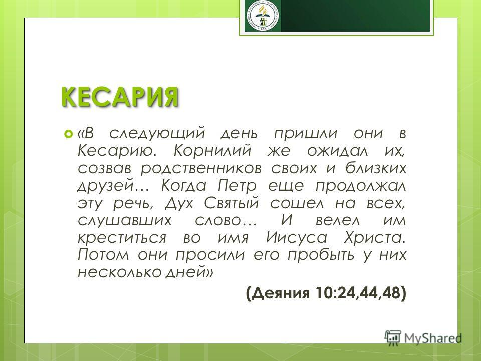 КЕСАРИЯКЕСАРИЯ «В следующий день пришли они в Кесарию. Корнилий же ожидал их, созвав родственников своих и близких друзей… Когда Петр еще продолжал эту речь, Дух Святый сошел на всех, слушавших слово… И велел им креститься во имя Иисуса Христа. Потом