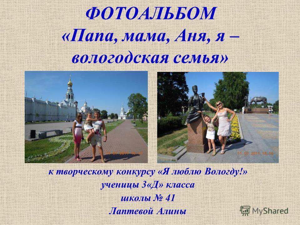 ФОТОАЛЬБОМ «Папа, мама, Аня, я – вологодская семья» к творческому конкурсу «Я люблю Вологду!» ученицы 3«Д» класса школы 41 Лаптевой Алины