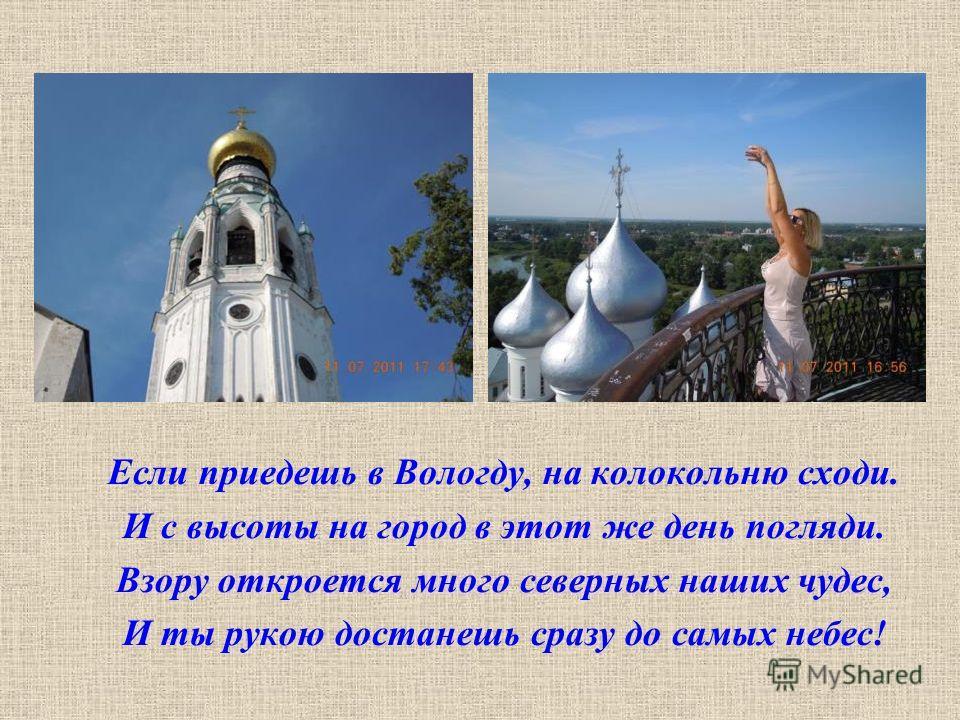 Если приедешь в Вологду, на колокольню сходи. И с высоты на город в этот же день погляди. Взору откроется много северных наших чудес, И ты рукою достанешь сразу до самых небес!