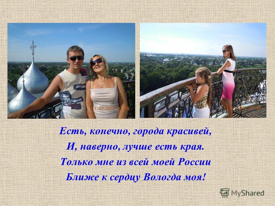 Есть, конечно, города красивей, И, наверно, лучше есть края. Только мне из всей моей России Ближе к сердцу Вологда моя!