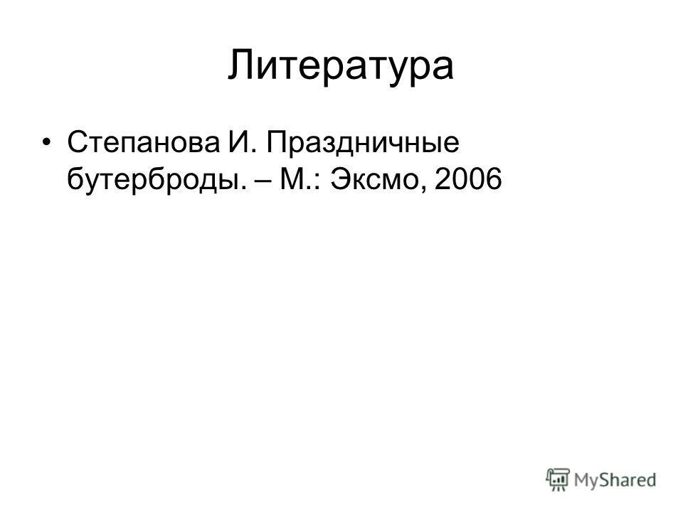 Литература Степанова И. Праздничные бутерброды. – М.: Эксмо, 2006