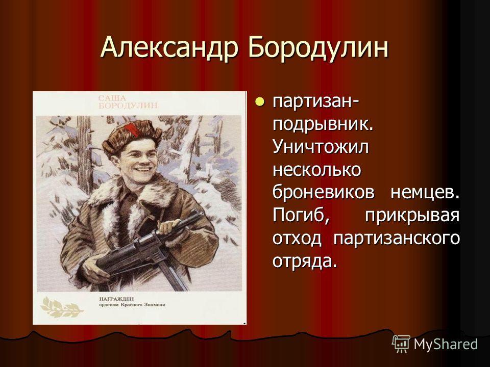 Александр Бородулин партизан- подрывник. Уничтожил несколько броневиков немцев. Погиб, прикрывая отход партизанского отряда. партизан- подрывник. Уничтожил несколько броневиков немцев. Погиб, прикрывая отход партизанского отряда.