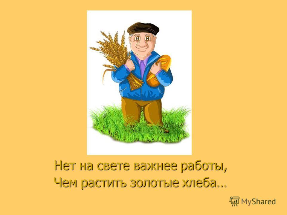 Нет на свете важнее работы, Чем растить золотые хлеба…