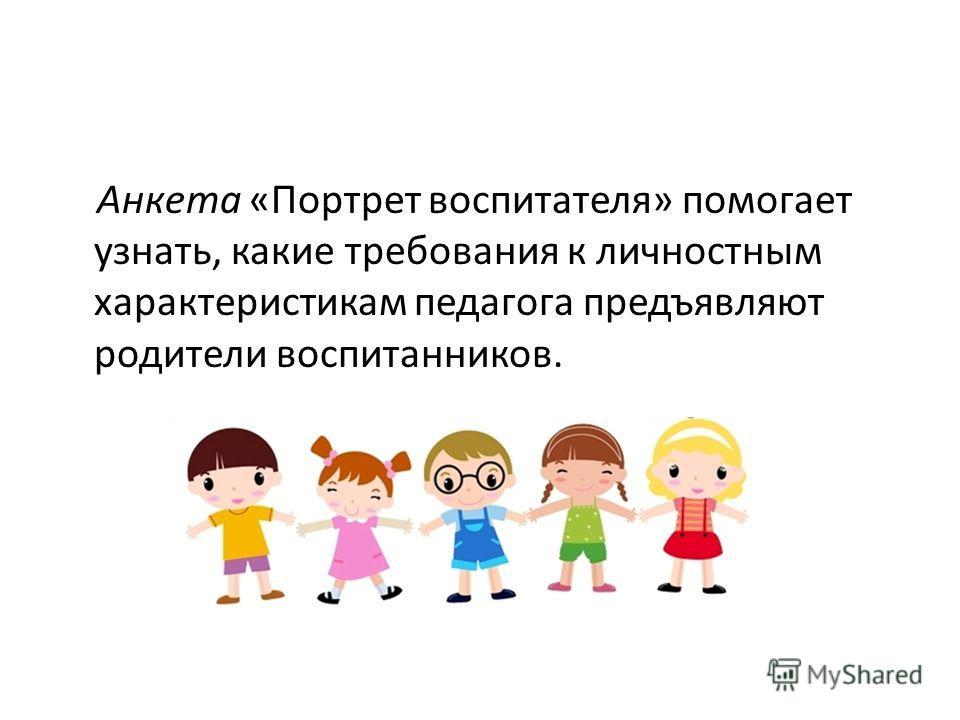 Анкета «Портрет воспитателя» помогает узнать, какие требования к личностным характеристикам педагога предъявляют родители воспитанников.