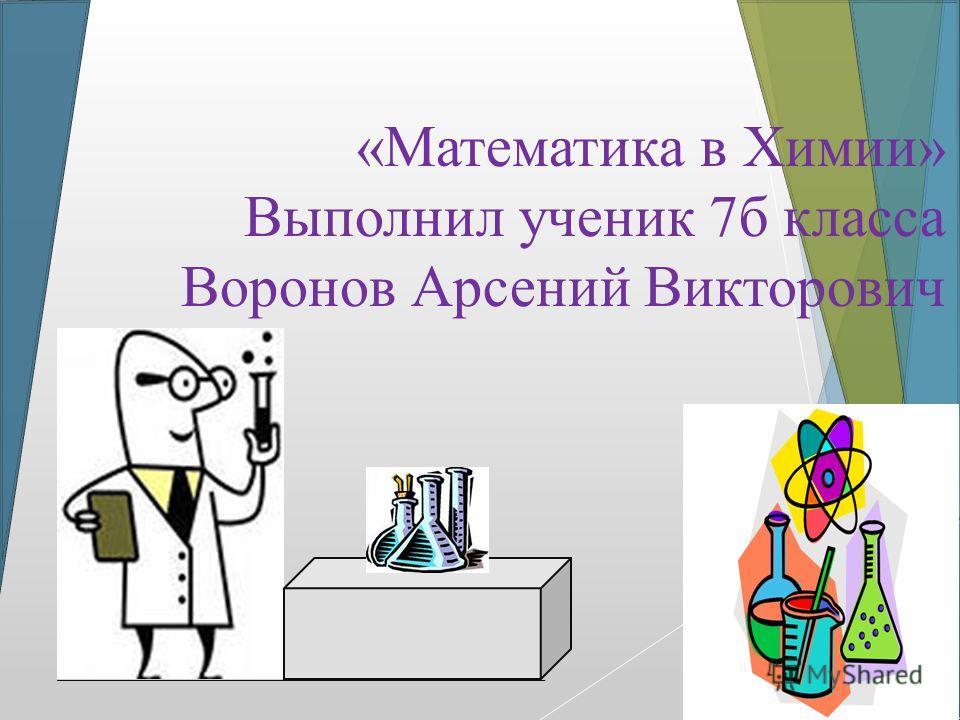 «Математика в Химии» Выполнил ученик 7 б класса Воронов Арсений Викторович