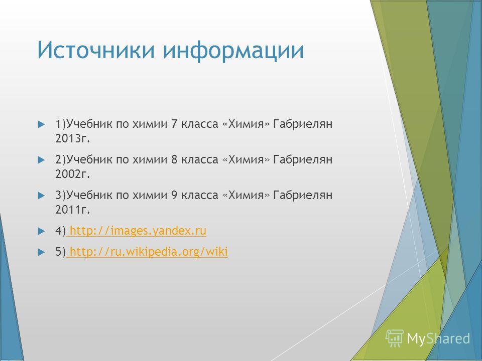 Источники информации 1)Учебник по химии 7 класса «Химия» Габриелян 2013 г. 2)Учебник по химии 8 класса «Химия» Габриелян 2002 г. 3)Учебник по химии 9 класса «Химия» Габриелян 2011 г. 4) http://images.yandex.ru http://images.yandex.ru 5) http://ru.wik
