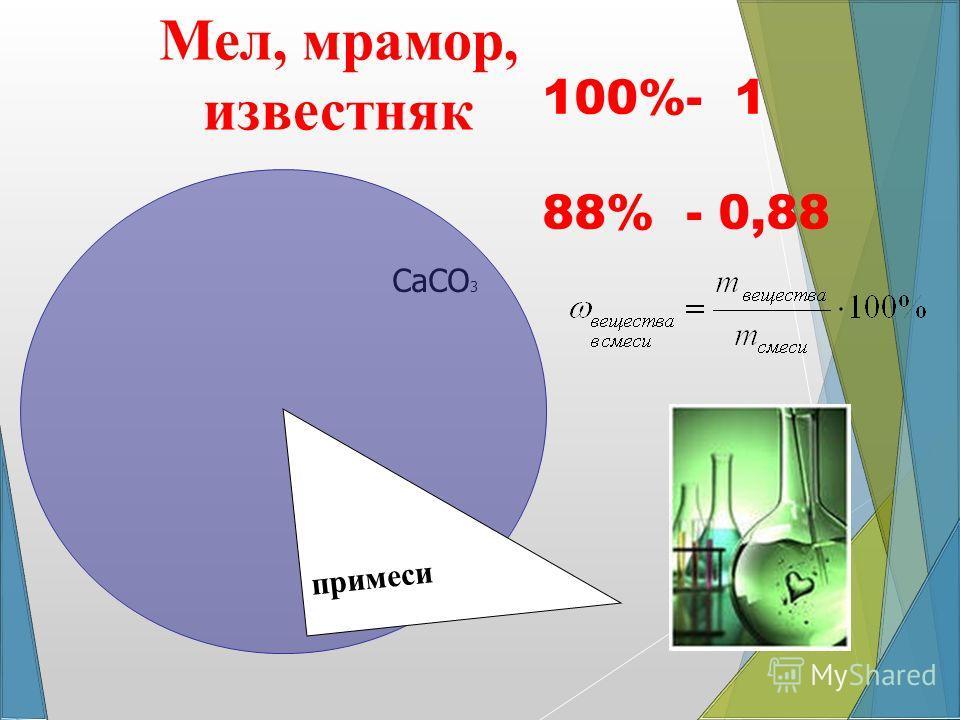 100%- 1 88% - 0,88 СаСО 3 Мел, мрамор, известняк примеси