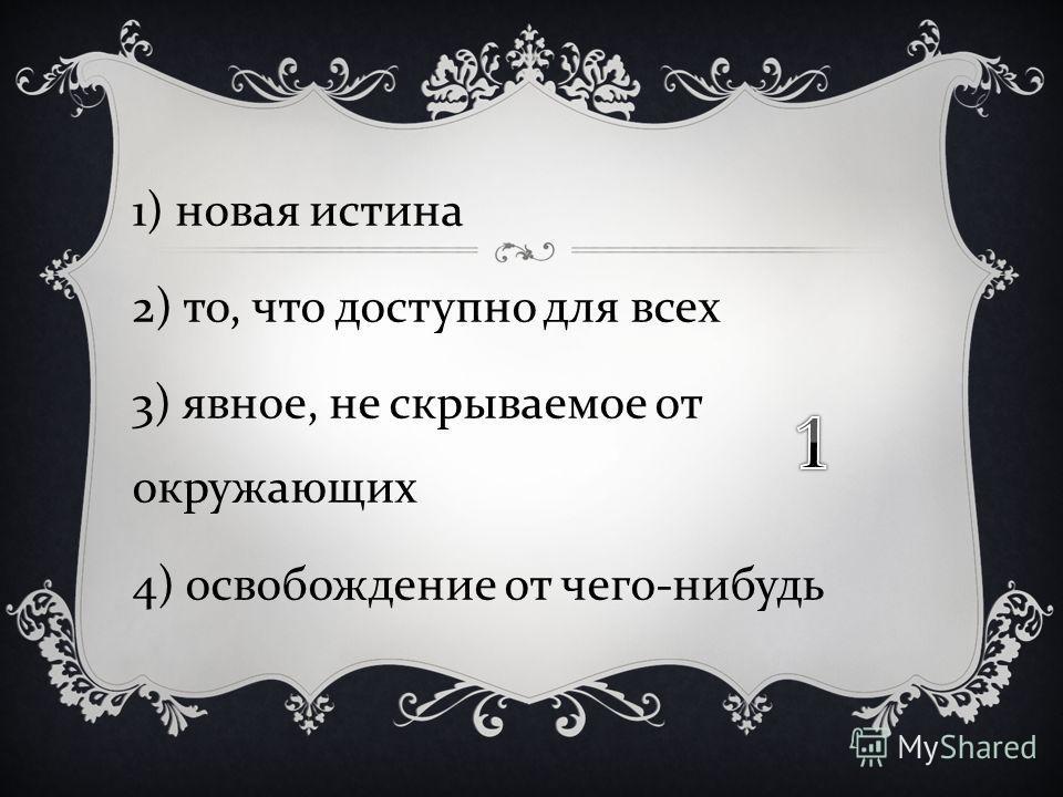 1) новая истина 2) то, что доступно для всех 3) явное, не скрываемое от окружающих 4) освобождение от чего - нибудь