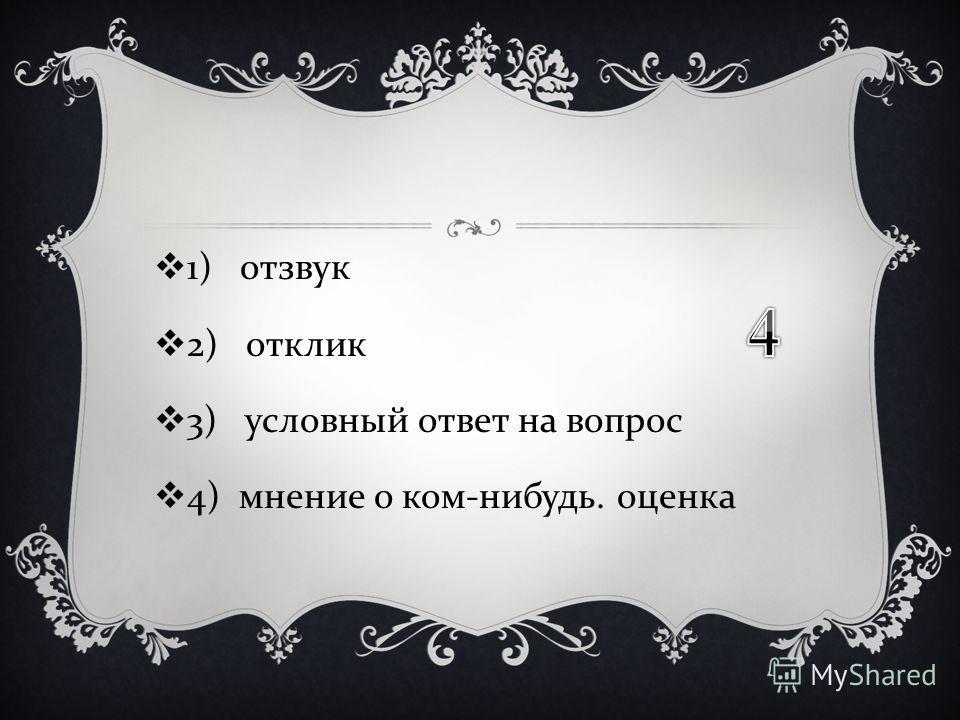 1) отзвук 2) отклик 3) условный ответ на вопрос 4) мнение о ком - нибудь. оценка