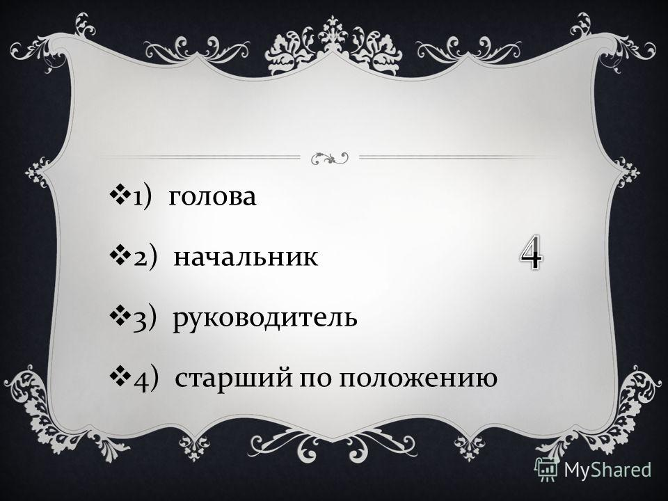 1) голова 2) начальник 3) руководитель 4) старший по положению