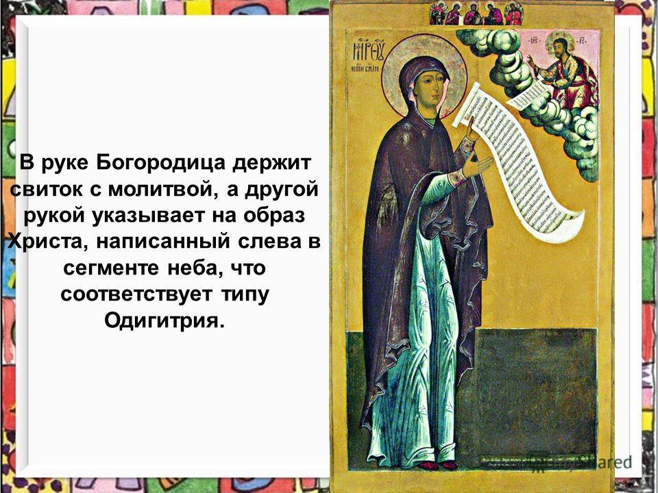 В руке Богородица держит свиток с молитвой, а другой рукой указывает на образ Христа, написанный слева в сегменте неба, что соответствует типу Одигитрия.