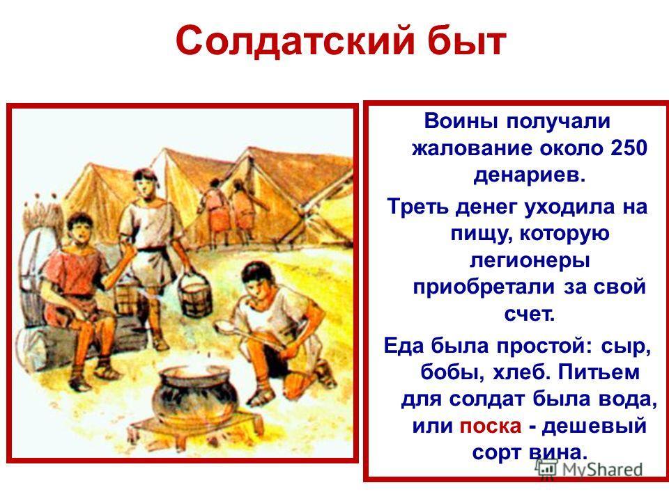 Солдатский быт Воины получали жалование около 250 денариев. Треть денег уходила на пищу, которую легионеры приобретали за свой счет. Еда была простой: сыр, бобы, хлеб. Питьем для солдат была вода, или поска - дешевый сорт вина.
