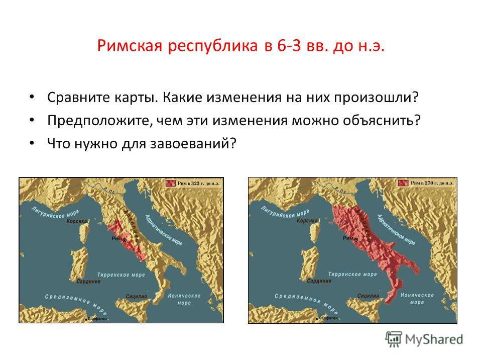 Римская республика в 6-3 вв. до н.э. Сравните карты. Какие изменения на них произошли? Предположите, чем эти изменения можно объяснить? Что нужно для завоеваний?