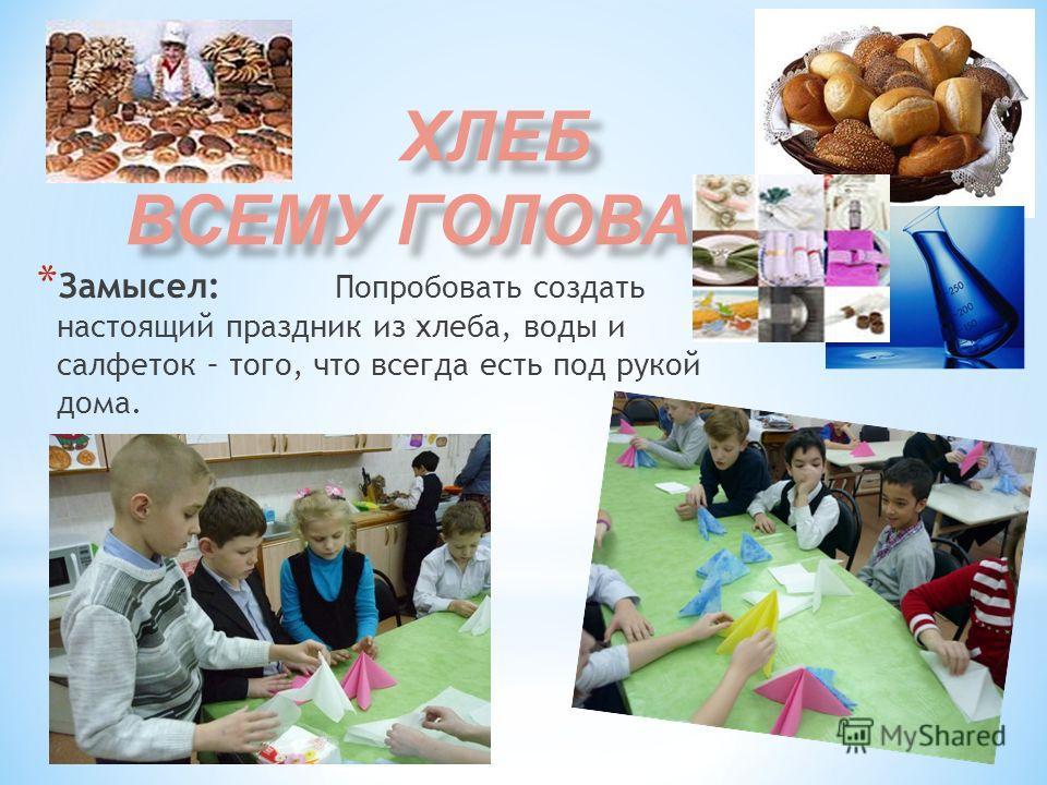 * Замысел: Попробовать создать настоящий праздник из хлеба, воды и салфеток – того, что всегда есть под рукой дома.