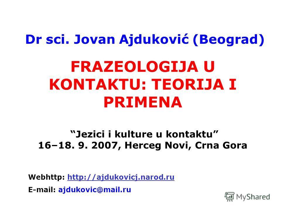 FRAZEOLOGIJA U KONTAKTU: TEORIJA I PRIMENA Jezici i kulture u kontaktu 16–18. 9. 2007, Herceg Novi, Crna Gora Dr sci. Jovan Ajduković (Beograd) Webhttp: http://ajdukovicj.narod.ruhttp://ajdukovicj.narod.ru E-mail: ajdukovic@mail.ru