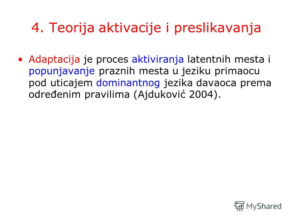 4. Teorija aktivacije i preslikavanja Adaptacija je proces aktiviranja latentnih mesta i popunjavanje praznih mesta u jeziku primaocu pod uticajem dominantnog jezika davaoca prema određenim pravilima (Ajduković 2004).