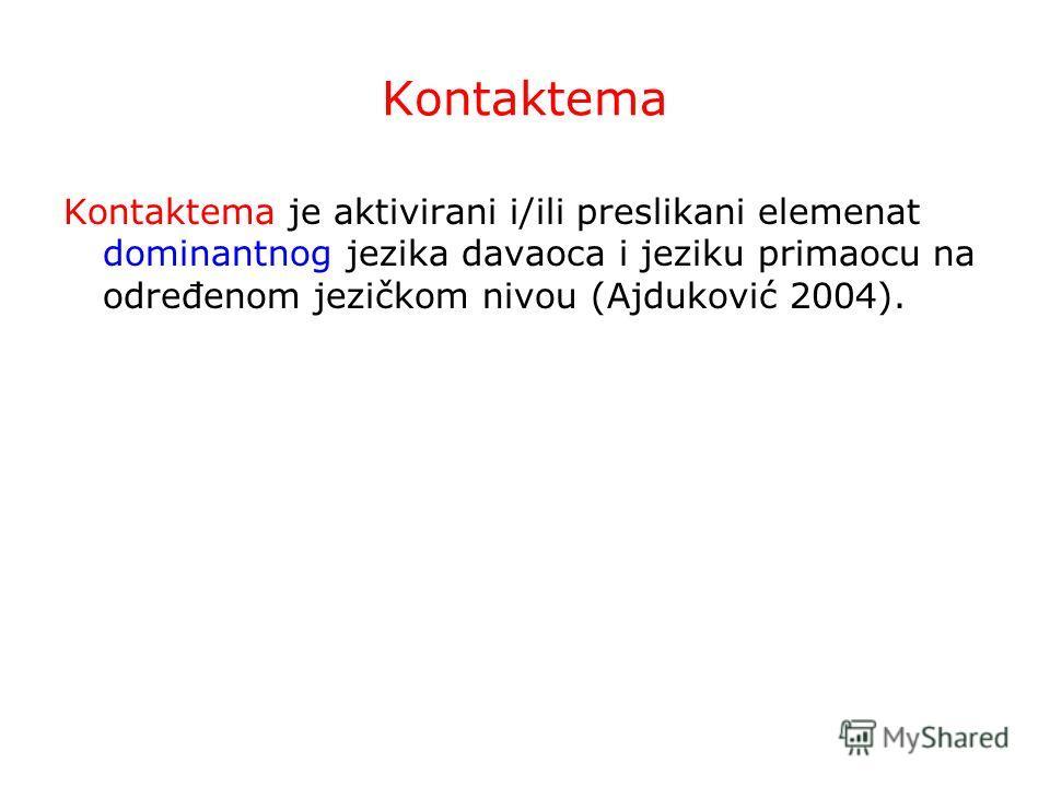 Kontaktema Kontaktema je aktivirani i/ili preslikani elemenat dominantnog jezika davaoca i jeziku primaocu na određenom jezičkom nivou (Ajduković 2004).