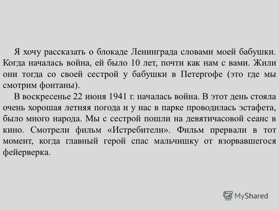 Я хочу рассказать о блокаде Ленинграда словами моей бабушки. Когда началась война, ей было 10 лет, почти как нам с вами. Жили они тогда со своей сестрой у бабушки в Петергофе (это где мы смотрим фонтаны). В воскресенье 22 июня 1941 г. началась война.