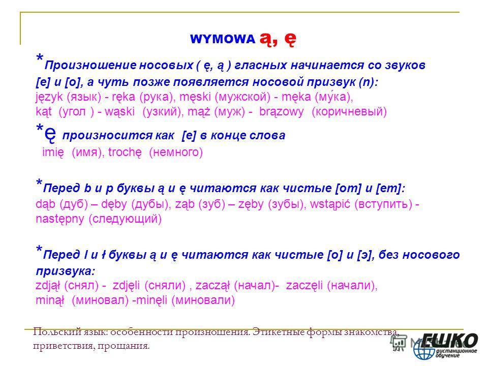 10 Польский язык: особенности произношения. Этикетные формы знакомства, приветствия, прощания. WYMOWA ą, ę * Произношение носовых ( ę, ą ) гласных начинается со звуков [e] и [о], а чуть позже появляется носовой призвук (n): język (язык) - ręka (рука)