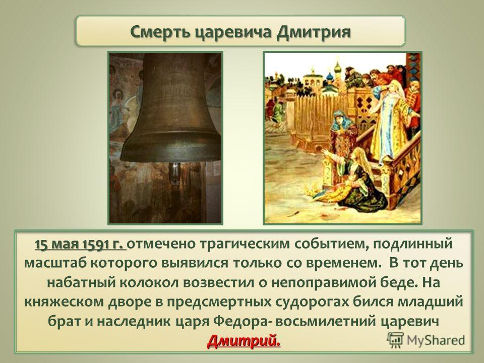 15 мая 1591 г. Дмитрий. 15 мая 1591 г. отмечено трагическим событием, подлинный масштаб которого выявился только со временем. В тот день набатный колокол возвестил о непоправимой беде. На княжеском дворе в предсмертных судорогах бился младший брат и