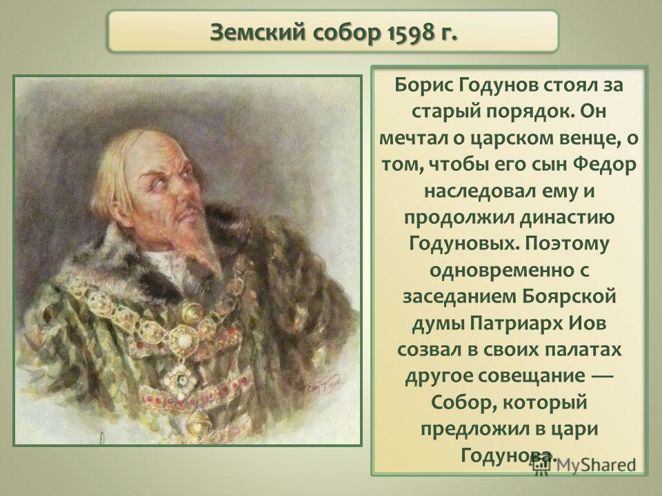 Борис Годунов стоял за старый порядок. Он мечтал о царском венце, о том, чтобы его сын Федор наследовал ему и продолжил династию Годуновых. Поэтому одновременно с заседанием Боярской думы Патриарх Иов созвал в своих палатах другое совещание Собор, ко