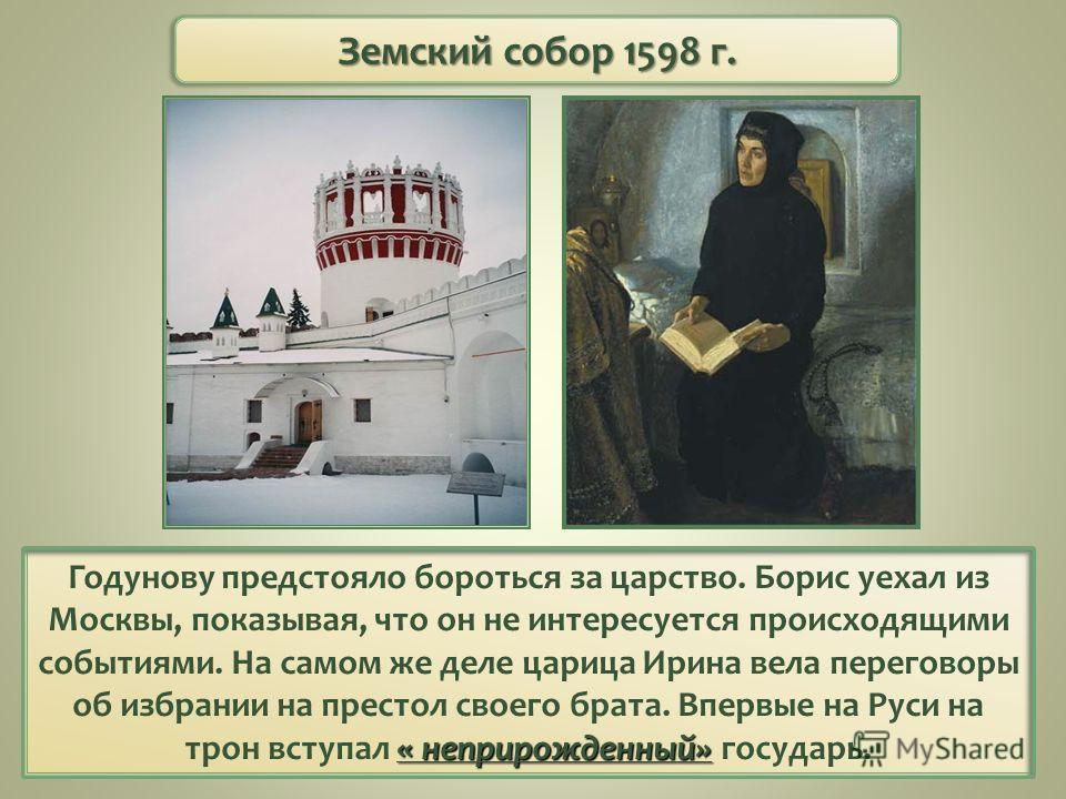 « неприрожденный» Годунову предстояло бороться за царство. Борис уехал из Москвы, показывая, что он не интересуется происходящими событиями. На самом же деле царица Ирина вела переговоры об избрании на престол своего брата. Впервые на Руси на трон вс