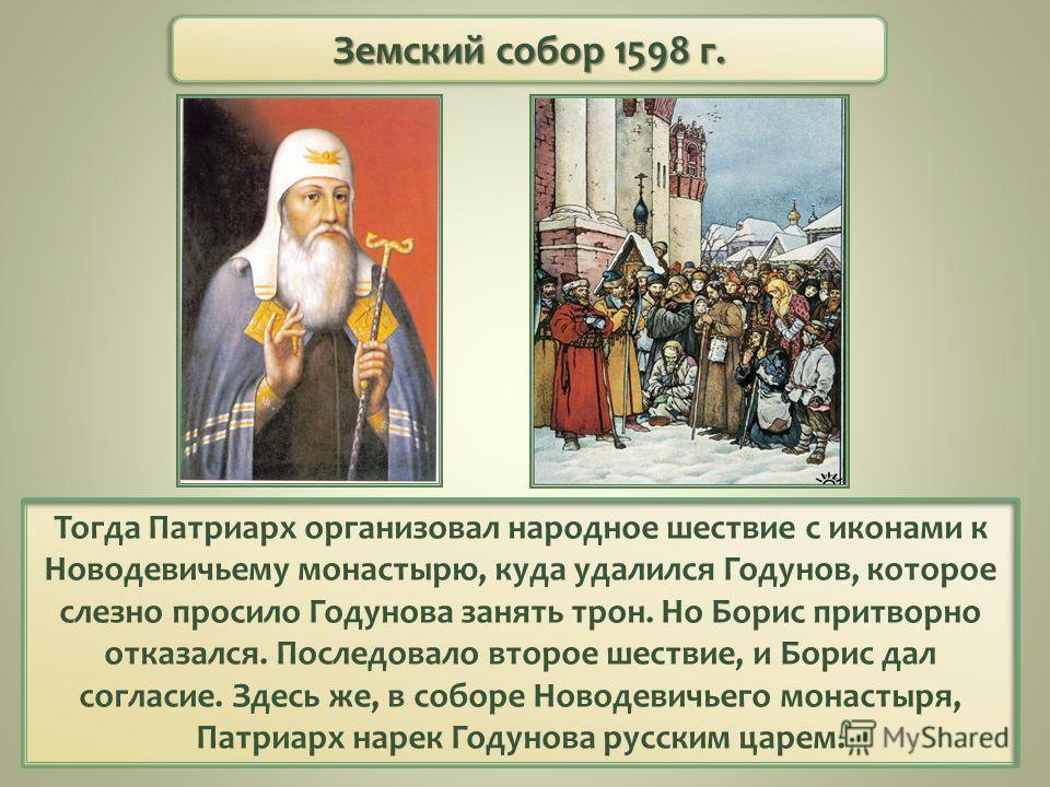 Тогда Патриарх организовал народное шествие с иконами к Новодевичьему монастырю, куда удалился Годунов, которое слезно просило Годунова занять трон. Но Борис притворно отказался. Последовало второе шествие, и Борис дал согласие. Здесь же, в соборе Но