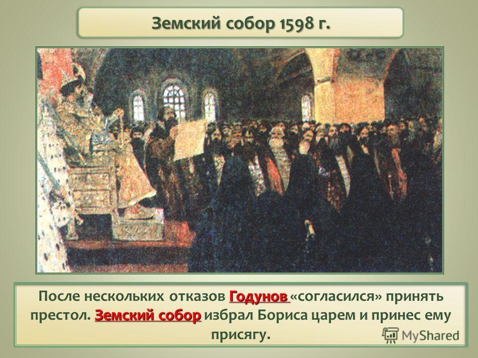 Годунов Земский собор После нескольких отказов Годунов «согласился» принять престол. Земский собор избрал Бориса царем и принес ему присягу. Земский собор 1598 г.