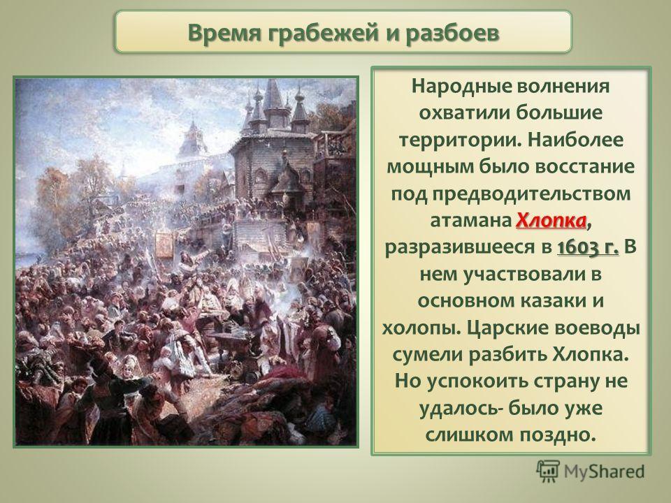 Хлопка 1603 г. Народные волнения охватили большие территории. Наиболее мощным было восстание под предводительством атамана Хлопка, разразившееся в 1603 г. В нем участвовали в основном казаки и холопы. Царские воеводы сумели разбить Хлопка. Но успокои