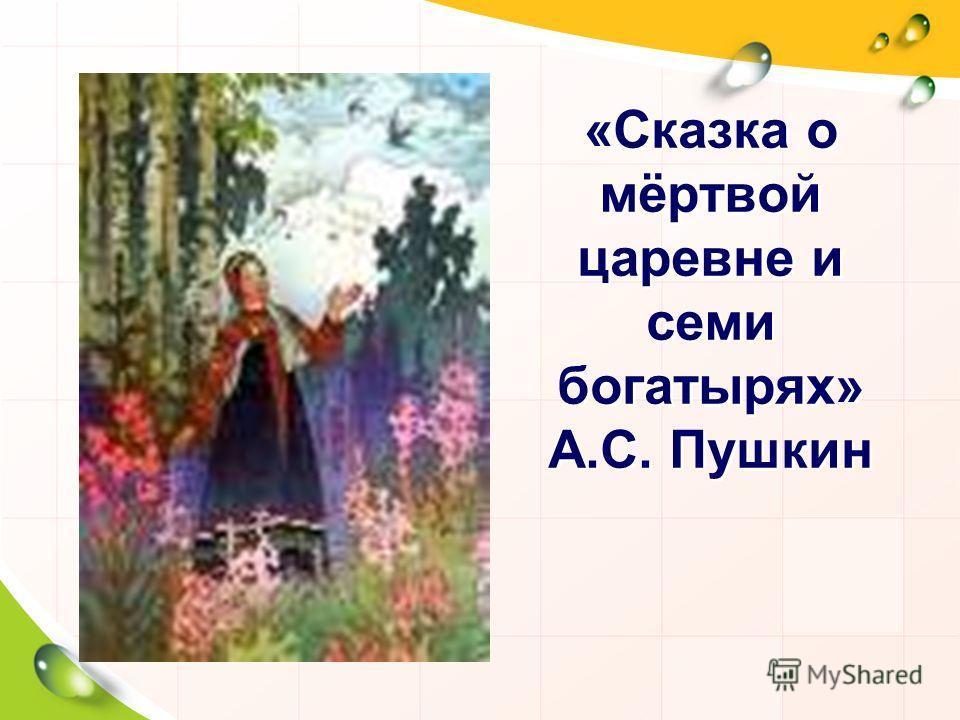 «Сказка о мёртвой царевне и семи богатырях» А.С. Пушкин