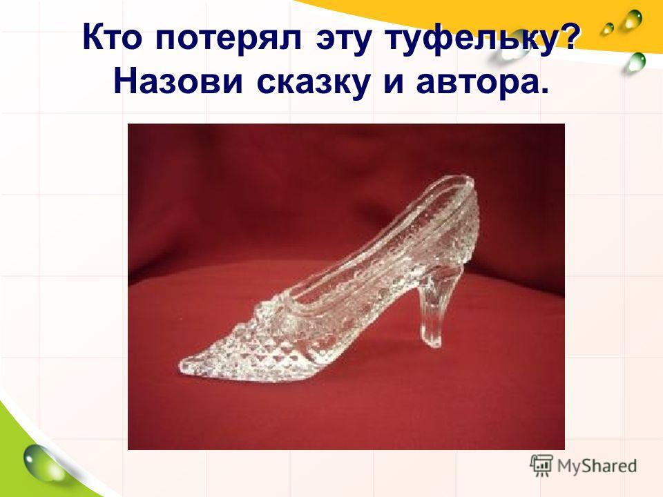Кто потерял эту туфельку? Назови сказку и автора.
