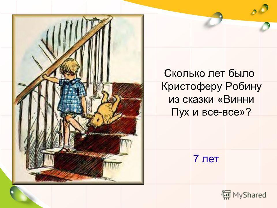 Сколько лет было Кристоферу Робину из сказки «Винни Пух и все-все»? 7 лет