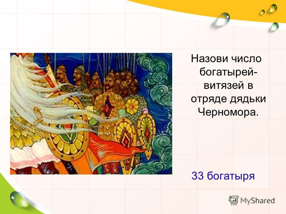 Назови число богатырей- витязей в отряде дядьки Черномора. 33 богатыря