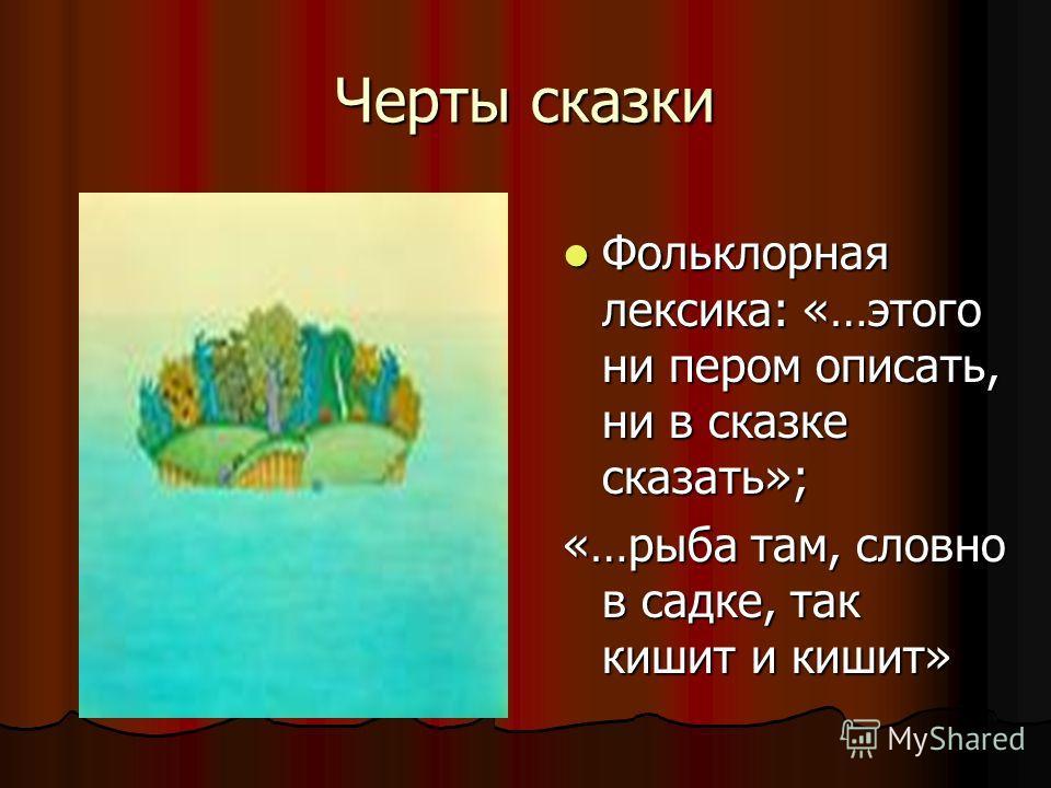 Черты сказки Фольклорная лексика: «…этого ни пером описать, ни в сказке сказать»; Фольклорная лексика: «…этого ни пером описать, ни в сказке сказать»; «…рыба там, словно в садке, так кишит и кишит»