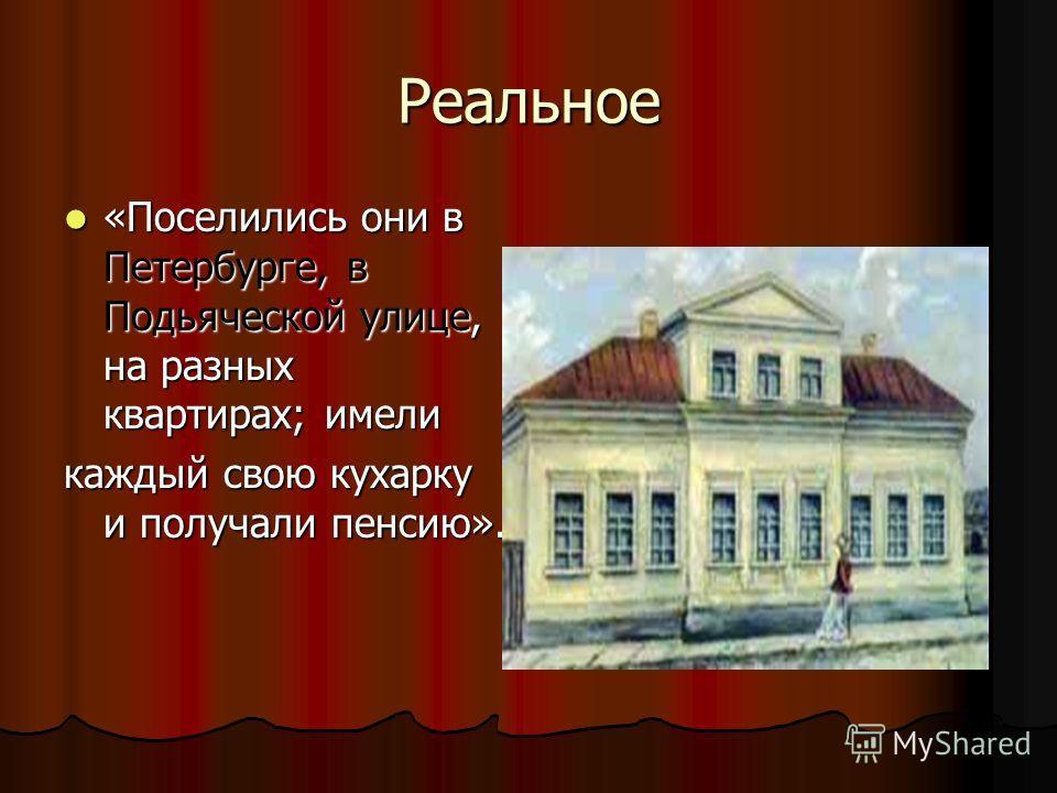 Реальное «Поселились они в Петербурге, в Подьяческой улице, на разных квартирах; имели «Поселились они в Петербурге, в Подьяческой улице, на разных квартирах; имели каждый свою кухарку и получали пенсию».