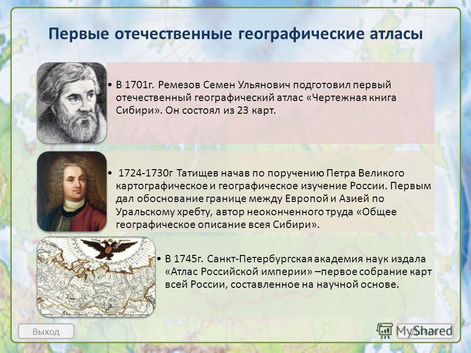 Первые отечественные географические атласы Выход Далее В 1701 г. Ремезов Семен Ульянович подготовил первый отечественный географический атлас «Чертежная книга Сибири». Он состоял из 23 карт. 1724-1730 г Татищев начав по поручению Петра Великого карто