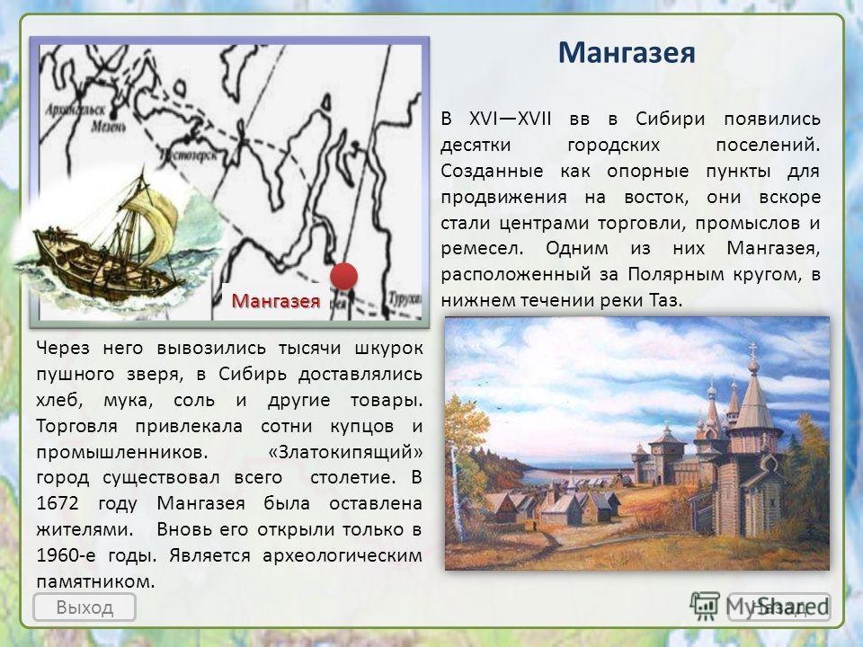 Выход Мангазея Мангазея Назад В XVIXVII вв в Сибири появились десятки городских поселений. Созданные как опорные пункты для продвижения на восток, они вскоре стали центрами торговли, промыслов и ремесел. Одним из них Мангазея, расположенный за Полярн
