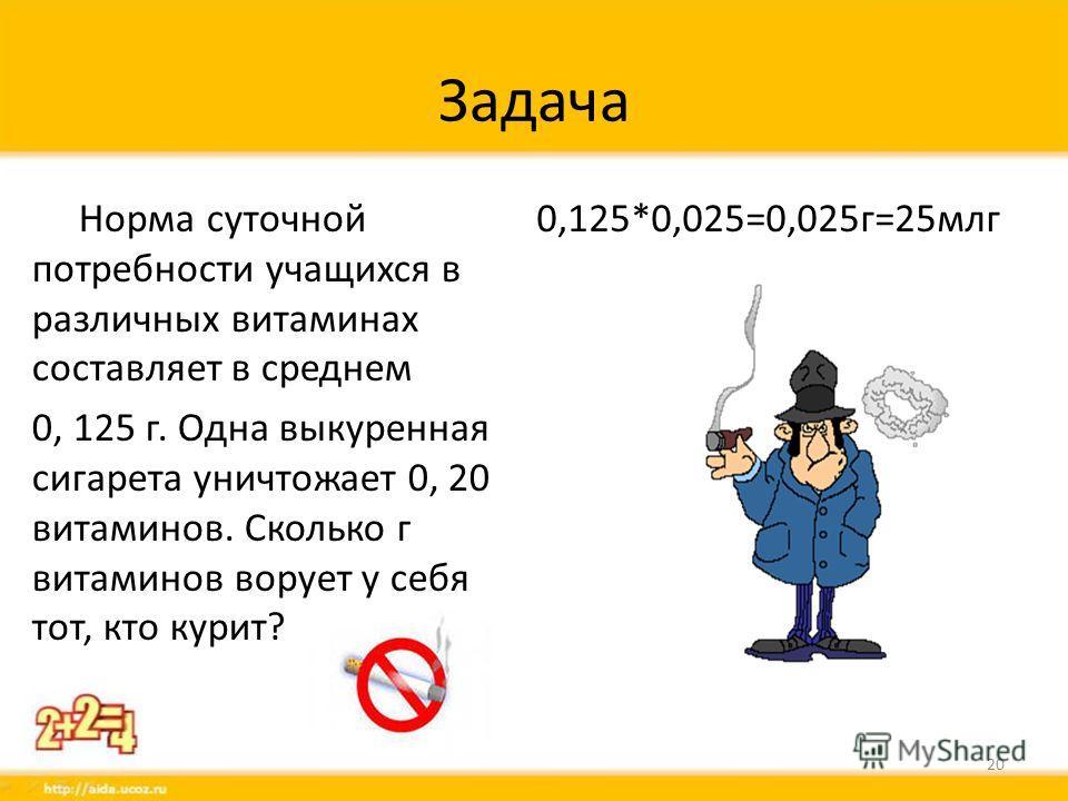 Задача Норма суточной потребности учащихся в различных витаминах составляет в среднем 0, 125 г. Одна выкуренная сигарета уничтожает 0, 20 витаминов. Сколько г витаминов ворует у себя тот, кто курит? 0,125*0,025=0,025 г=25 млг 20