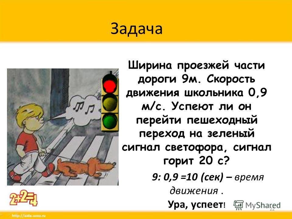 Задача Ширина проезжей части дороги 9 м. Скорость движения школьника 0,9 м/с. Успеют ли он перейти пешеходный переход на зеленый сигнал светофора, сигнал горит 20 с? 9: 0,9 =10 (сек) – время движения. Ура, успеет ! 22